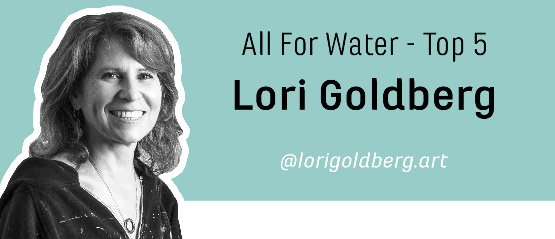 Photo of Lori Goldberg with text that reads: All For Water - Top 5, Lori Goldberg, @lorigoldberg.art